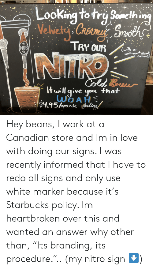 "Love, Starbucks, and Work: +.  Looking to try Something  Velvely. Crsame Srooths  TRY OUR  NCB  with or  with out guad  Cream!  NTKO  ColdBouwr  tillgive you that  WOAH  $1.95/Arande ing Hey beans, I work at a Canadian store and Im in love with doing our signs. I was recently informed that I have to redo all signs and only use white marker because it's Starbucks policy. Im heartbroken over this and wanted an answer why other than, ""Its branding, its procedure."".. (my nitro sign ⬇️)"