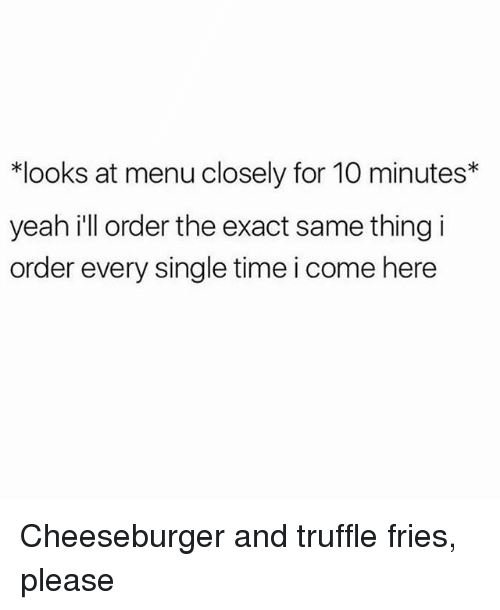 Yeah, Time, and Girl Memes: *looks at menu closely for 10 minutes*  yeah i'll order the exact same thing i  order every single time i come here Cheeseburger and truffle fries, please
