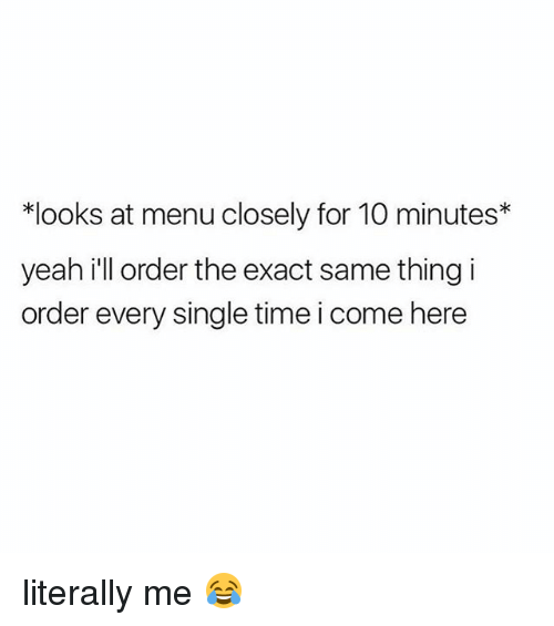 Yeah, Time, and Girl Memes: *looks at menu closely for 10 minutes*  yeah i'll order the exact same thing i  order every single time i come here literally me 😂