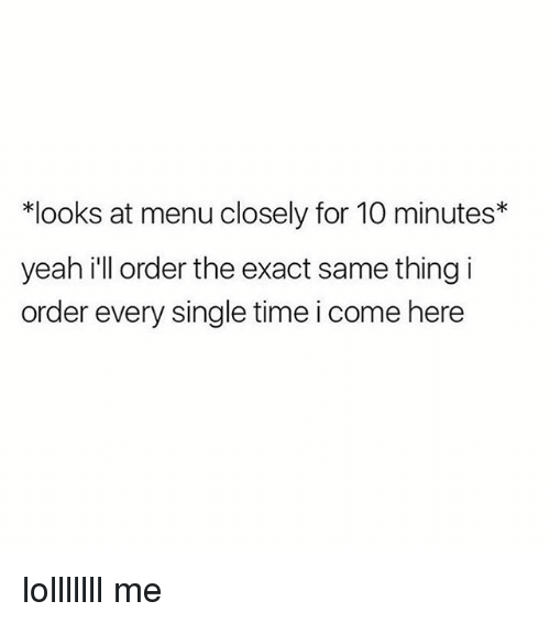 Yeah, Time, and Girl Memes: *looks at menu closely for 10 minutes*  yeah ill order the exact same thing i  order every single time i come here lolllllll me