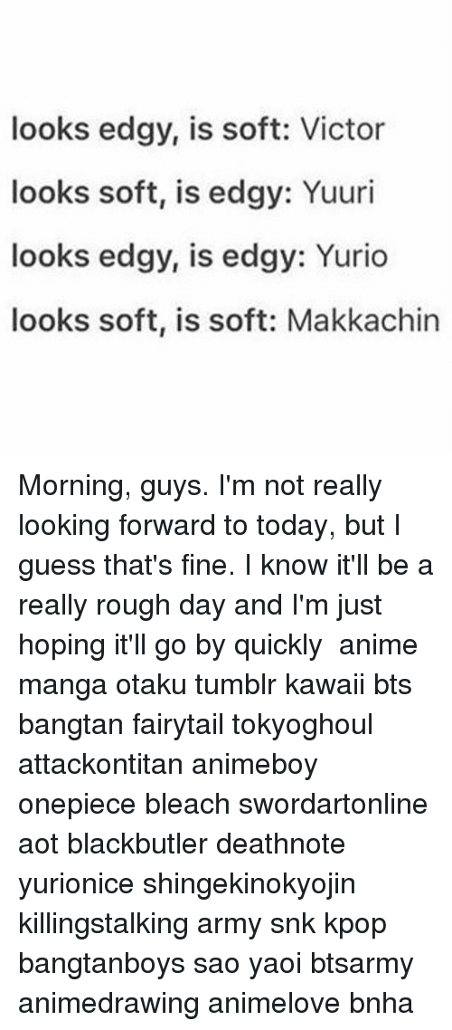 Animeboye: looks edgy, is soft: Victor  looks soft, is edgy: Yuuri  looks edgy, is edgy: Yurio  looks soft, is soft: Makkachin Morning, guys. I'm not really looking forward to today, but I guess that's fine. I know it'll be a really rough day and I'm just hoping it'll go by quickly ✩ anime manga otaku tumblr kawaii bts bangtan fairytail tokyoghoul attackontitan animeboy onepiece bleach swordartonline aot blackbutler deathnote yurionice shingekinokyojin killingstalking army snk kpop bangtanboys sao yaoi btsarmy animedrawing animelove bnha