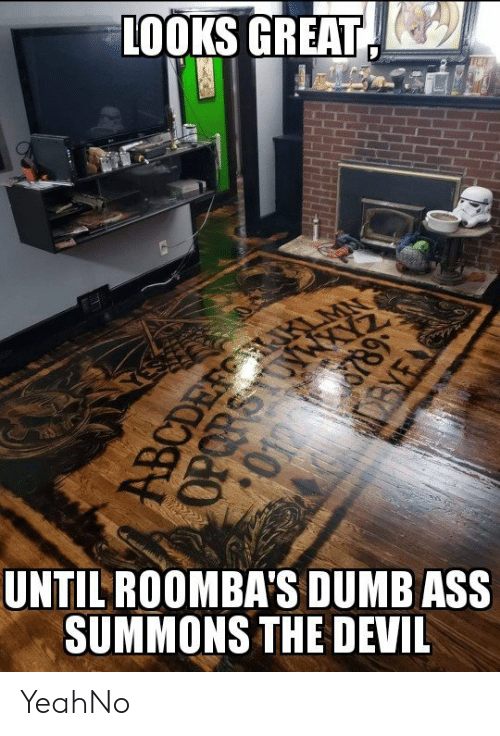 Ass, Dumb, and Yeah: LOOKS GREAT(  UNTILROOMBA'S DUMB ASS  SUMMONS THE DEVIL YeahNo