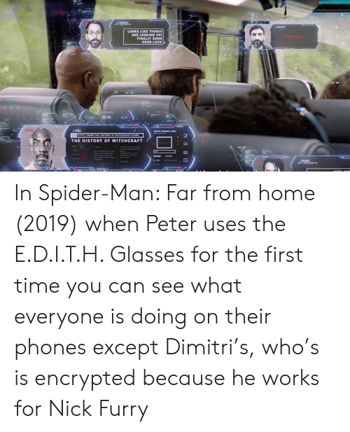 Dell, Spider, and SpiderMan: LOOKS LIKE THINGS  ARE LOOKING UP  FINALLY SOME  GOOD LUCK  ENCRYPTED  SAT-O  -87A  E2.74  vs.77  /PTL  J.DELL  DEVICE SCANNER  HTTP://www.THE HISTORY OF WITCHCRAFT/HOME  THE HISTORY OF WITCHCRAFT  SAT-  8m75 28 1 In Spider-Man: Far from home (2019) when Peter uses the E.D.I.T.H. Glasses for the first time you can see what everyone is doing on their phones except Dimitri's, who's is encrypted because he works for Nick Furry