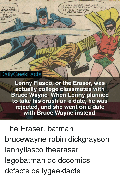 """Batman, College, and Crush: LOOKS MORE LIKE HES  TRYING TO """"ERASE CuT  OUT FOR  FRASER  OF THE PICTURE  BATMAN!  AV HIS.  TIPS ARE  POINT  ARP I  Daily Geek Facts  Lenny Fiasco, or the Eraser, was  actually college classmates with  Bruce Wayne. When Lenny planned  to take his crush on a date, he was  rejected, and she went on a date  with Bruce Wayne instead The Eraser. batman brucewayne robin dickgrayson lennyfiasco theeraser legobatman dc dccomics dcfacts dailygeekfacts"""