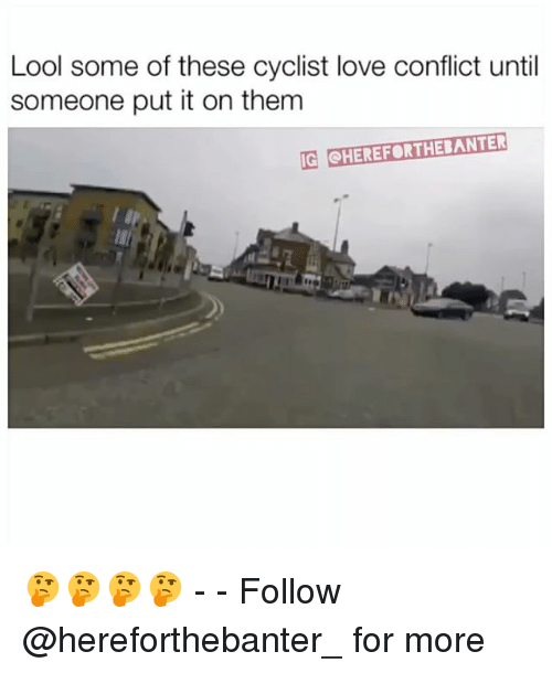 Love, Memes, and 🤖: Lool some of these cyclist love conflict until  someone put it on them  IG SHEREFORTHEBANTER 🤔🤔🤔🤔 - - Follow @hereforthebanter_ for more