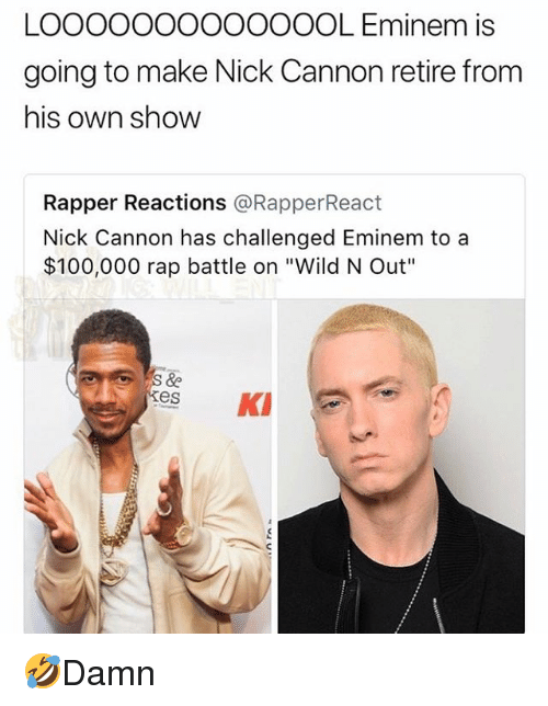 "nick cannon: LOOOOOOOOoOOOOL Eminem is  going to make Nick Cannon retire from  his own show  Rapper Reactions @RapperReact  Nick Cannon has challenged Eminem to a  $100,000 rap battle on ""Wild N Out""  kes K 🤣Damn"