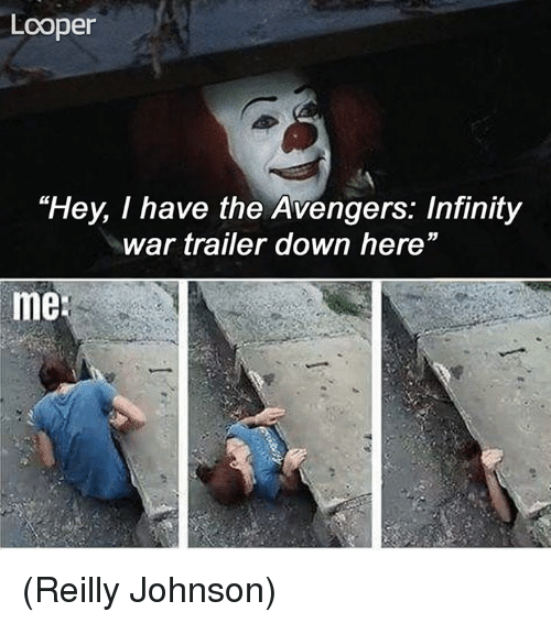 "Memes, Avengers, and Infinity: Looper  ""Hey, I have the Avengers: Infinity  war trailer down here""  me (Reilly Johnson)"