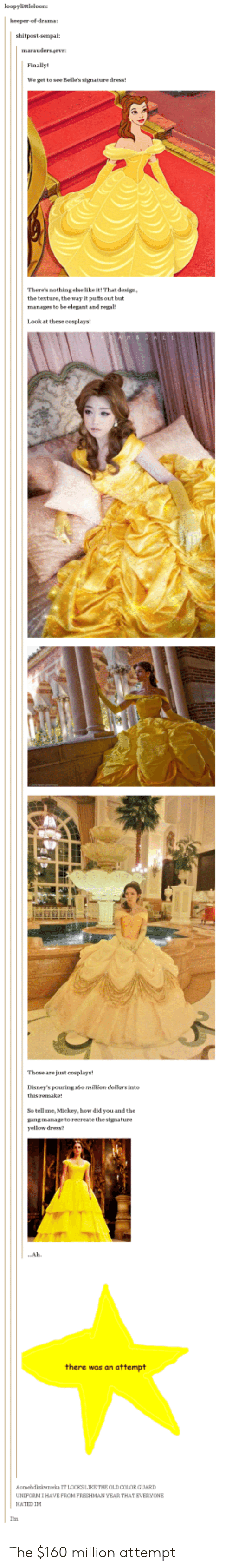 Color Guard: loopylittleloon  shitpost-senpai:  Finally!  We get to see Belle's signature dress!  Theres nothing else lake it!That design  the texture, the way It puffs out but  manages to be elegant and regal  Look at these cosplays  Those are just eosplays  Disney's pouring 16o milion doilars into  this remake  So tell me, Mickey, how did you and the  gang manage to recreate the signature  yellow dress?  ..Ah  there was an attempt  homebdkzkwnwka IT LOORS LIKE THEOLD COLOR GUARD  UNIFORMIHAVE FROM FRESHMAN YEAR THAT EVERYONE  HATED IM  Ia The $160 million attempt