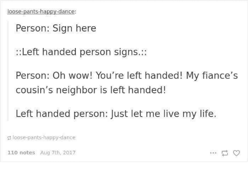 Andrew Bogut, Life, and Wow: loose-pants-happy-dance:  Person: Sign here  :Left handed person signs.:  Person: Oh wow! You're left handed! My fiance's  cousin's neighbor is left handed!  Left handed person: Just let me live my life.  loose-pants-happy-dance  110 notes Aug 7th, 2017