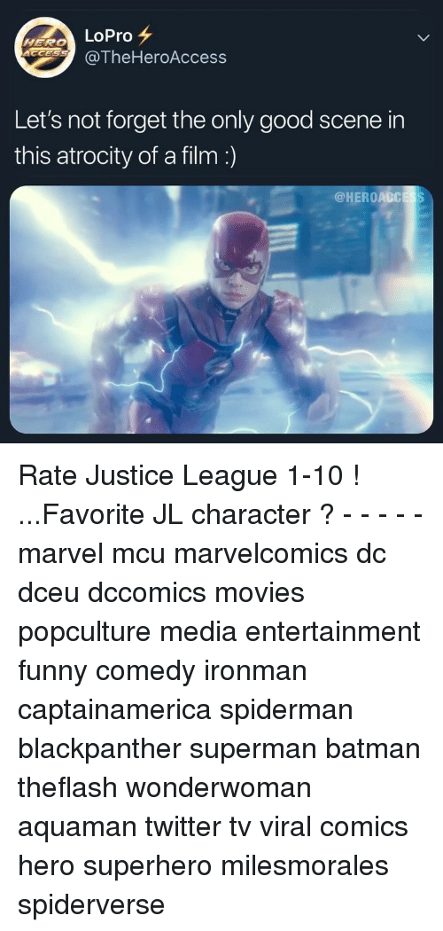Batman, Funny, and Memes: LoPro  @TheHeroAccess  Let's not forget the only good scene in  this atrocity of a film  @HEROACCESS Rate Justice League 1-10 ! ...Favorite JL character ? - - - - - marvel mcu marvelcomics dc dceu dccomics movies popculture media entertainment funny comedy ironman captainamerica spiderman blackpanther superman batman theflash wonderwoman aquaman twitter tv viral comics hero superhero milesmorales spiderverse