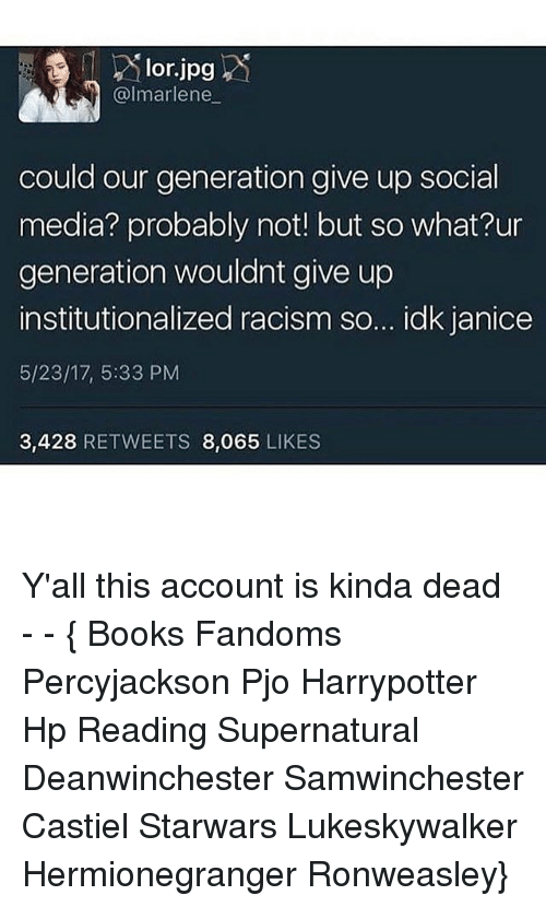 Books, Memes, and Racism: lor.jpg  marlene  could our generation give up social  media? probably not! but so what?ur  generation wouldnt give up  institutionalized racism so... idk janice  5/23/17, 5:33 PM  3,428  RETWEETS 8,065  LIKES Y'all this account is kinda dead ● - - { Books Fandoms Percyjackson Pjo Harrypotter Hp Reading Supernatural Deanwinchester Samwinchester Castiel Starwars Lukeskywalker Hermionegranger Ronweasley}