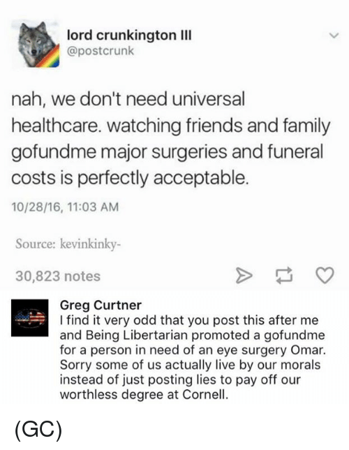 Libertarianism: lord crunkington lll  @postcrunk  nah, we don't need universal  healthcare. watching friends and family  gofundme major surgeries and funeral  costs is perfectly acceptable.  10/28/16, 11:03 AM  Source: kevinkinky  30,823 notes  Greg Curtner  I find it very odd that you post this after me  and Being Libertarian promoted a gofundme  for a person in need of an eye surgery Omar.  Sorry some of us actually live by our morals  instead of just posting lies to pay off our  worthless degree at Cornell. (GC)