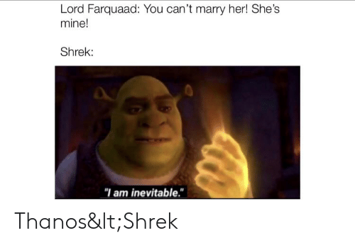 "Shrek, Thanos, and Her: Lord Farquaad: You can't marry her! She's  mine!  Shrek:  ""I am inevitable."" Thanos<Shrek"