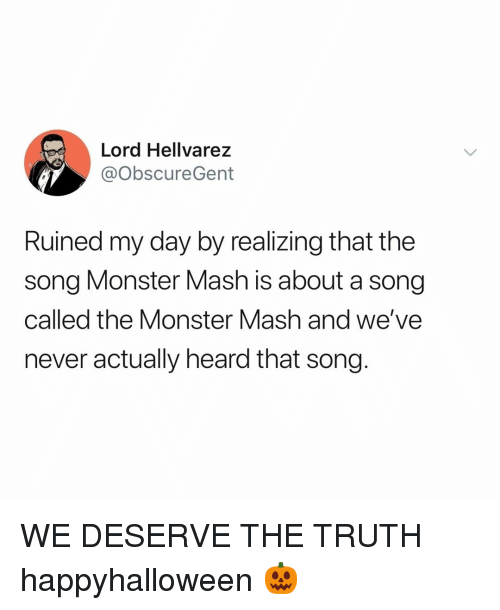 Monster, Relatable, and Never: Lord Hellvarez  @ObscureGent  Ruined my day by realizing that the  song Monster Mash is about a song  called the Monster Mash and we've  never actually heard that song. WE DESERVE THE TRUTH happyhalloween 🎃