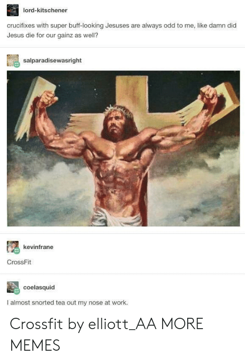 Dank, Jesus, and Memes: lord-kitschener  crucifixes with super buff-looking Jesuses are always odd to me, like damn did  Jesus die for our gainz as well?  salparadisewasright  kevinfrane  CrossFit  coelasquid  I almost snorted tea out my nose at work. Crossfit by elliott_AA MORE MEMES