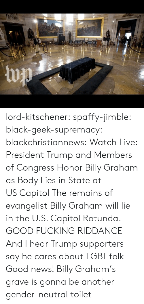 Fucking, Lgbt, and News: lord-kitschener:  spaffy-jimble:  black-geek-supremacy:  blackchristiannews:  Watch Live: President Trump and Members of Congress Honor Billy Graham as Body Lies in State at USCapitol  The remains of evangelist Billy Graham will lie in the U.S. Capitol Rotunda.  GOOD FUCKING RIDDANCE  And I hear Trump supporters say he cares about LGBT folk  Good news! Billy Graham's grave is gonna be another gender-neutral toilet