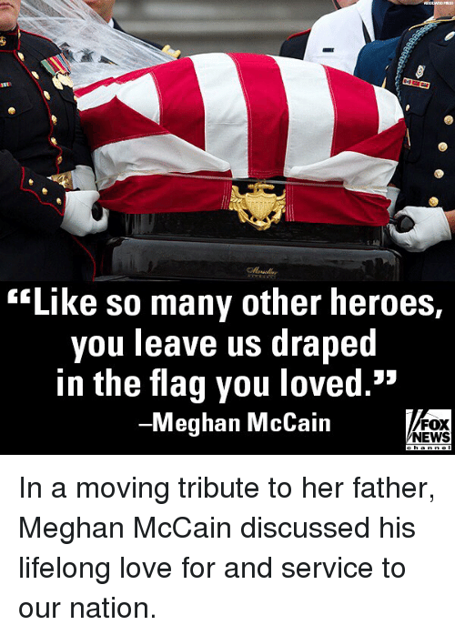 "Love, Memes, and News: lord  ""Like so many other heroes,  you leave us drapec  in the flag you loved.""  -Meghan McCain  FOX  NEWS  cha In a moving tribute to her father, Meghan McCain discussed his lifelong love for and service to our nation."