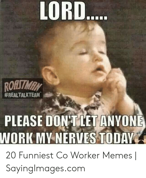 Co Worker Memes: LORD  PLEASE DON TIETANYONE  WORK MY-NERVES TODAY 20 Funniest Co Worker Memes | SayingImages.com