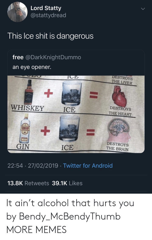 Opener: Lord Statty  @stattydread  his Ice shit is dangerous  free @DarkKnightDummo  an eye opener.  DESTROYS  THE LIVER  WHISKEY  ICE  DESTROYS  THE HEART  DESTROYS  THE BRAIN  GIN  ICE  22:54 27/02/2019 Twitter for Android  13.8K Retweets 39.1K Likes It ain't alcohol that hurts you by Bendy_McBendyThumb MORE MEMES