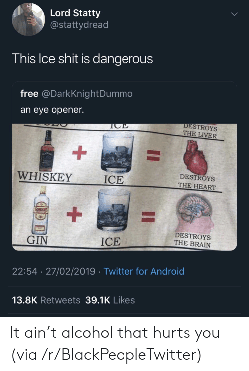 Opener: Lord Statty  @stattydread  his Ice shit is dangerous  free @DarkKnightDummo  an eye opener.  DESTROYS  THE LIVER  WHISKEY  ICE  DESTROYS  THE HEART  DESTROYS  THE BRAIN  GIN  ICE  22:54 27/02/2019 Twitter for Android  13.8K Retweets 39.1K Likes It ain't alcohol that hurts you (via /r/BlackPeopleTwitter)