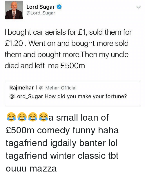 Small Loan: Lord Sugar  @Lord Sugar  I bought car aerials for E1, sold them for  £1.20 Went on and bought more sold  them and bought more. Then my uncle  died and left me E500m  Rajmehar l Mehar Official  @Lord Sugar How did you make your fortune? 😂😂😂😂a small loan of £500m comedy funny haha tagafriend igdaily banter lol tagafriend winter classic tbt ouuu mazza