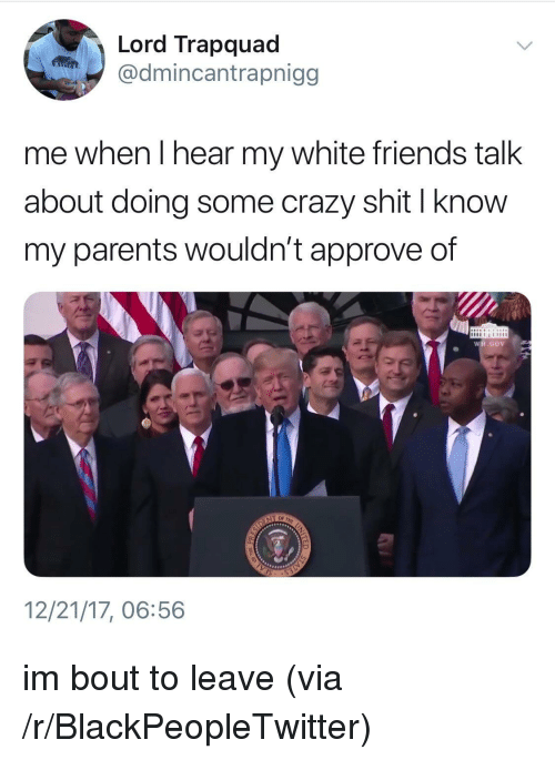friends talk: Lord Trapquad  @dmincantrapnigg  me when I hear my white friends talk  about doing some crazy shit I know  my parents wouldn't approve of  WH.GO  12/21/17, 06:56 <p>im bout to leave (via /r/BlackPeopleTwitter)</p>