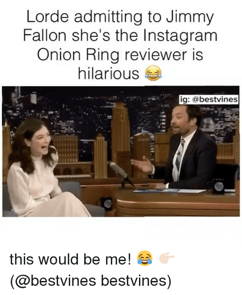 Jimmy Fallon, Lorde, and Memes: Lorde admitting to Jimmy  Fallon she's the Insta gram  Onion Ring reviewer is  hilarious  ig: a bestvines this would be me! 😂 👉🏻(@bestvines bestvines)