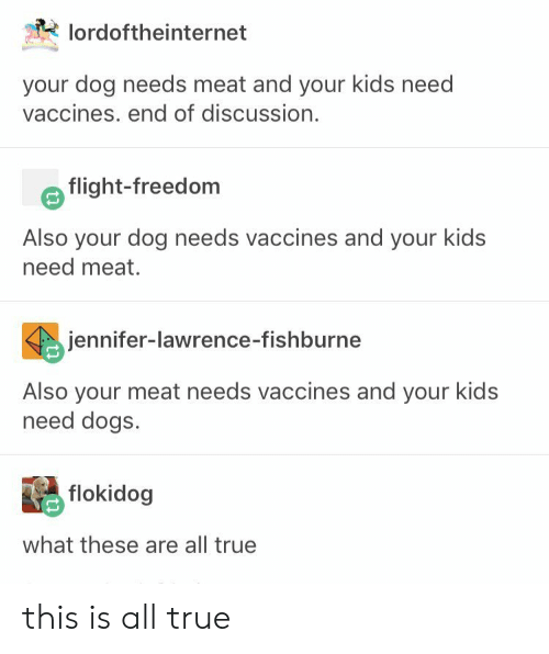 Dogs, Jennifer Lawrence, and True: lordoftheinternet  your dog needs meat and your kids need  vaccines. end of discussion.  flight-freedom  Also your dog needs vaccines and your kids  need meat.  jennifer-lawrence-fishburne  Also your meat needs vaccines and your kids  need dogs.  flokidog  what these are all true this is all true