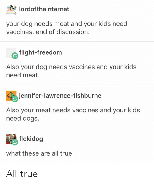 Dogs, Jennifer Lawrence, and True: lordoftheinternet  your dog needs meat and your kids need  vaccines. end of discussion.  flight-freedom  Also your dog needs vaccines and your kids  need meat.  jennifer-lawrence-fishburne  Also your meat needs vaccines and your kids  need dogs.  flokidog  what these are all true All true