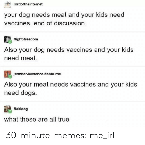 Dogs, Jennifer Lawrence, and Memes: lordoftheinternet  your dog needs meat and your kids need  vaccines. end of discussion.  flight-freedom  Also your dog needs vaccines and your kids  need meat.  eniter-lawren  Also your meat needs vaccines and your kids  need dogs  jennifer-lawrence-fishburne  flokidog  what these are all true 30-minute-memes:  me_irl