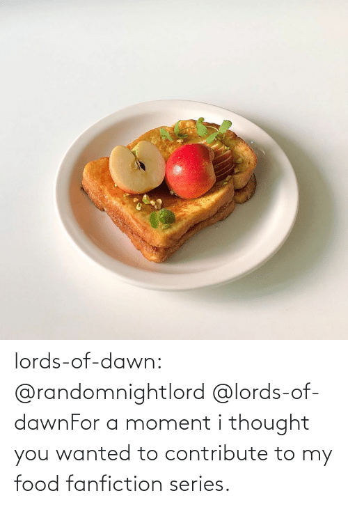 Thought: lords-of-dawn:  @randomnightlord   @lords-of-dawnFor a moment i thought you wanted to contribute to my food fanfiction series.