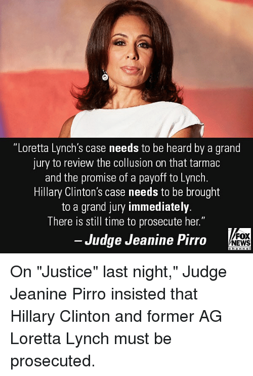 "Hillary Clinton, Memes, and News: ""Loretta Lynch's case needs to be heard by a grand  jury to review the collusion on that tarmac  and the promise of a payoff to Lynch  Hillary Clinton's case needs to be brought  to a grand jury immediately  There is still time to prosecute her.""  Judge Jeanine Pirro  FOX  NEWS On ""Justice"" last night,"" Judge Jeanine Pirro insisted that Hillary Clinton and former AG Loretta Lynch must be prosecuted."