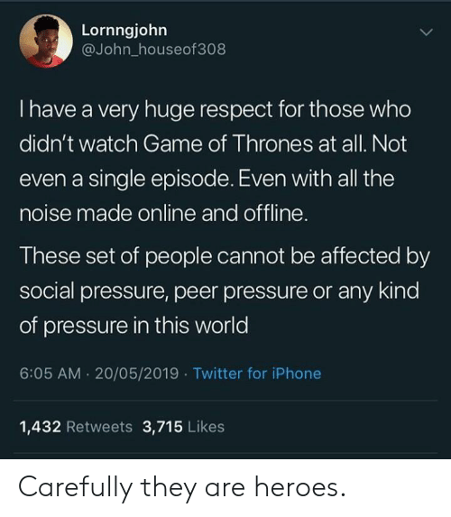 peer: Lornngjohn  @John_houseof308  I have a very huge respect for those who  didn't watch Game of Thrones at all. Not  even a single episode. Even with all the  noise made online and offline.  These set of people cannot be affected by  social pressure, peer pressure or any kind  of pressure in this world  6:05 AM. 20/05/2019 Twitter for iPhone  1,432 Retweets 3,715 Likes Carefully they are heroes.