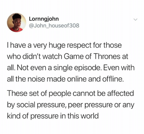 peer: Lornngjohn  @John_houseof308  I have a very huge respect for those  who didn't watch Game of Thrones at  all. Not even a single episode. Even with  all the noise made online and offline.  These set of people cannot be affected  by social pressure, peer pressure or any  kind of pressure in this world