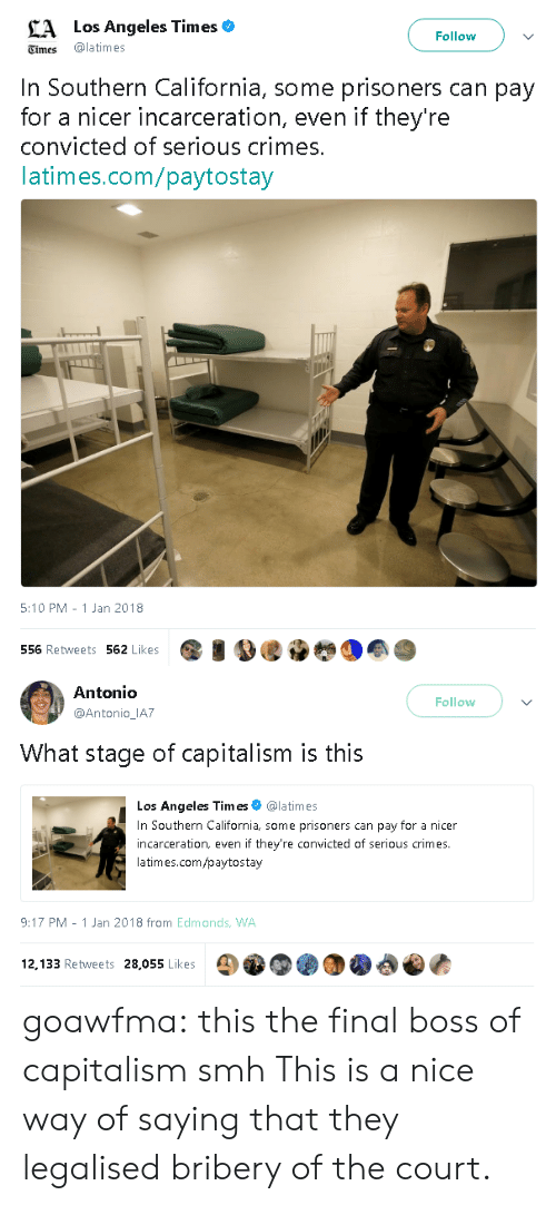 Final Boss, Smh, and Target: Los Angeles Times  Follow  Times latimes  In Southern California, some prisoners can pay  for a nicer incarceration, even if they're  convicted of serious crimes  latimes.com/paytostay  5:10 PM - 1 Jan 2018  556 Retweets 562 Likes   Antonio  @Antonio IA7  Follow  What stage of capitalism is this  Los Angeles Times@latimes  In Southern California, some prisoners can pay for a nicer  incarceration, even if they're convicted of serious crimes.  latimes.com/paytostay  9:17 PM-1 Jan 2018 from Edmonds, WA  12,133 Retweets 28,055 Likes goawfma: this the final boss of capitalism smh This is a nice way of saying that they legalised bribery of the court.