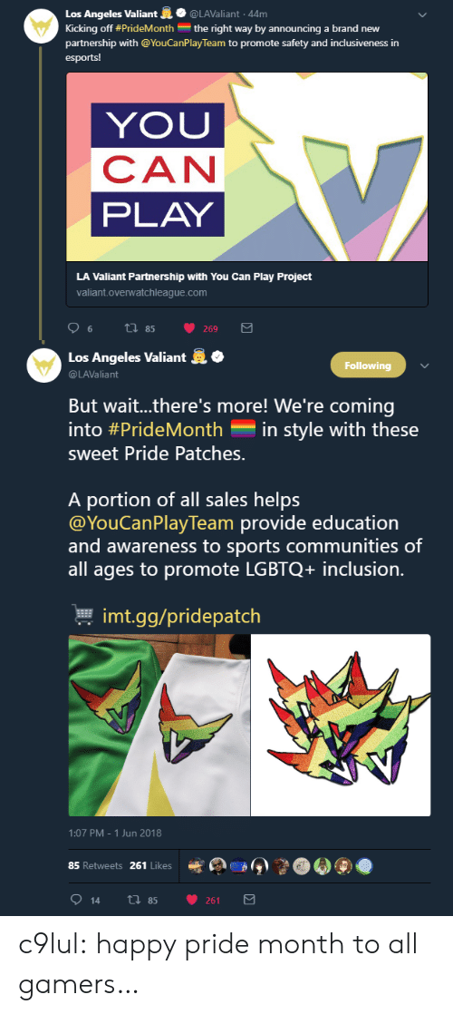 valiant: Los Angeles Valiant@LAValiant 44m  Kicking off #PrideMonth the right way by announcing a brand new  partnership with @YouCanPlay Team to promote safety and inclusiveness in  esports!  YOU  CAN  PLAY  LA Valiant Partnership with You Can Play Project  valiant.overwatchleague.com   .  Los Angeles Valiant  @LAValiant  Following  But wait..there's more! We're coming  into #PrideMonth-in style with these  sweet Pride Patches.  A portion of all sales helps  @YouCanPlayTeam provide education  and awareness to sports communities of  all ages to promote LGBTQ+ inclusion.  본 imt.gg/pridepatch  1:07 PM-1 Jun 2018  85 Retweets 261 Likes  e  》  914 th 85 261 c9lul: happy pride month to all gamers…