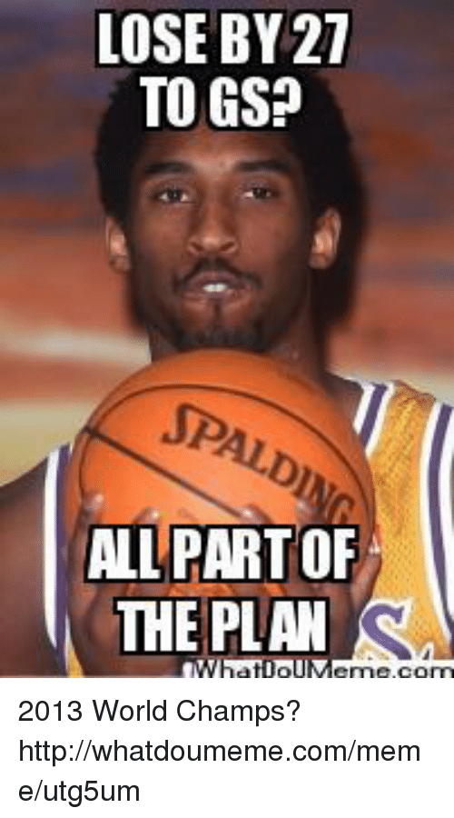 Meme, Nba, and Http: LOSE BY 27  TO GSP  ALL PARTOF  THE PLAN 2013 World Champs?