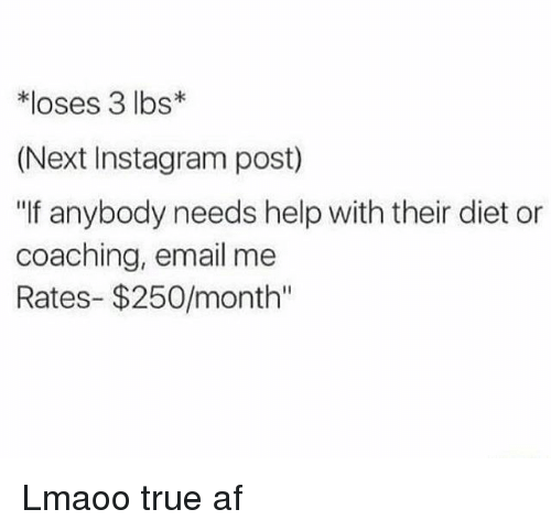 "Af, Instagram, and Memes: *loses 3 lbs  (Next Instagram post)  ""If anybody needs help with their diet or  coaching, email me  Rates- $250/month'' Lmaoo true af"