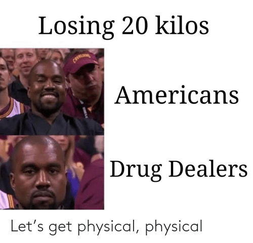 Drug: Losing 20 kilos  CAVALI  Americans  Drug Dealers Let's get physical, physical