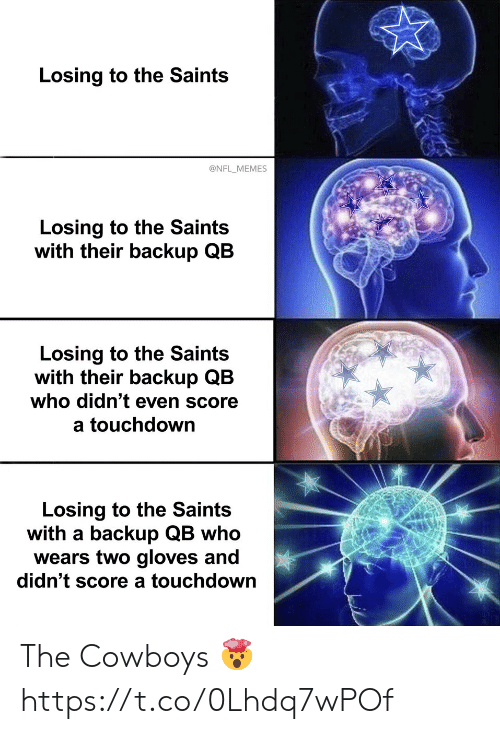 Dallas Cowboys, Football, and Memes: Losing to the Saints  @NFL_MEMES  Losing to the Saints  with their backup QB  Losing to the Saints  with their backup QB  who didn't even score  a touchdown  Losing to the Saints  with a backup QB who  wears two gloves and  didn't score a touchdown The Cowboys ? https://t.co/0Lhdq7wPOf
