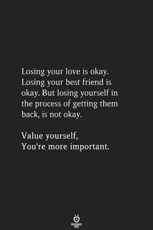 Best Friend, Love, and Best: Losing your love is okay.  Losing your best friend is  okay. But losing yourself in  the process of getting them  back, is not okay.  Value yourself,  You're more important.