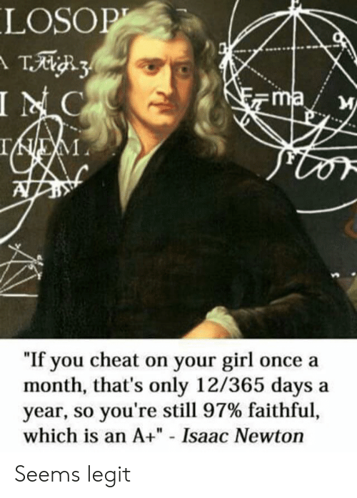 "legit: LOSOP  INC  ma  ""If you cheat on your girl once a  month, that's only 12/365 days  year, so you're still 97% faithful,  which is an A+"" - Isaac Newton  a Seems legit"