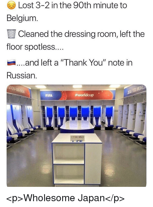 """Belgium, Fifa, and Lost: Lost 3-2 in the 90th minute to  Belgium  Cleaned the dressing room, left the  floor spotless...  ...and left a """"Thank You"""" note in  Russian.  FIFA  worldcup .  KEO <p>Wholesome Japan</p>"""
