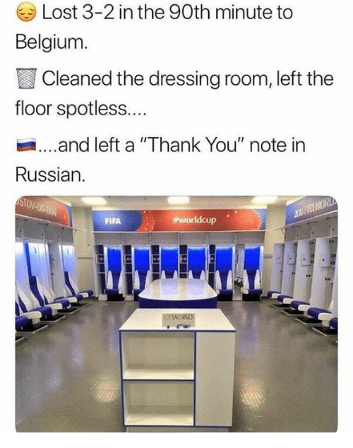 "Belgium, Lost, and Thank You: Lost 3-2 in the 90th minute to  Belgium.  Cleaned the dressing room, left the  floor spotless....  .and left a ""Thank You"" note in  Russian.  STOV"