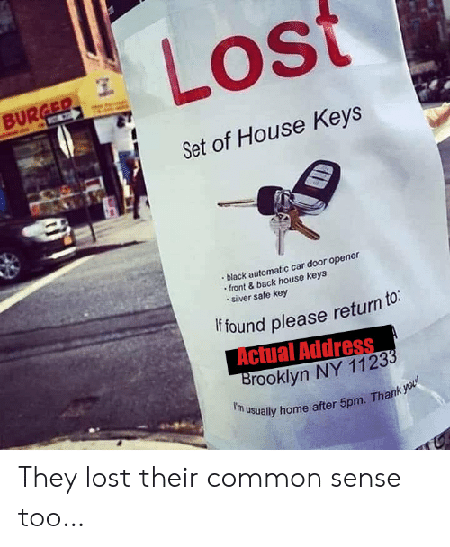 Lost, Brooklyn, and Thank You: Lost  BURGER  C  Set of House Keys  black automatic car door opener  front&back house keys  silver safe key  if found please return to:  Actual Address  Brooklyn NY 11233  f'm usually home after 5pm. Thank you They lost their common sense too…