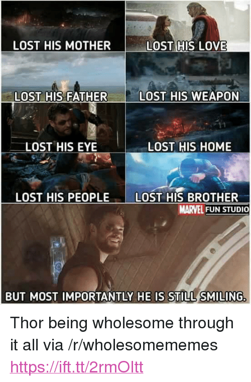 "Love, Lost, and Home: LOST HIS MOTHER  LOST HIS LOVE  LOST HIS FATHER  LOST HIS WEAPON  LOST HIS EYE  LOST HIS HOME  LOST HIS PEOPLE LOST HIS BROTHER  MARVEL FUN STUDIO  BUT MOST IMPORTANTLY HE IS STILL SMILING <p>Thor being wholesome through it all via /r/wholesomememes <a href=""https://ift.tt/2rmOItt"">https://ift.tt/2rmOItt</a></p>"