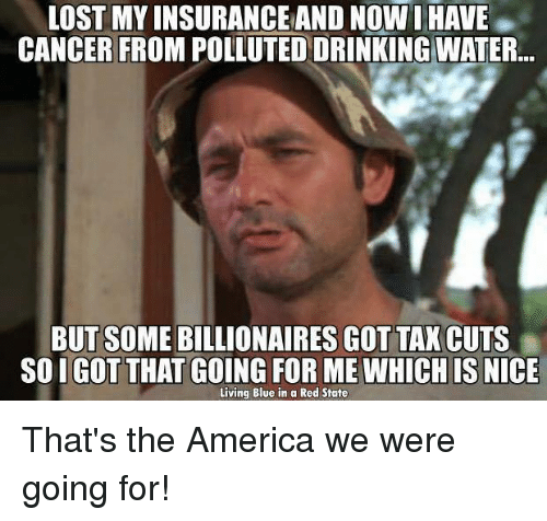 Pollute: LOST MY INSURANCE AND NOW I HAVE  CANCER FROM POLLUTED DRINKING WATER  BUT SOME BILLIONAIRES GOT TAX CUTS  SO I GOT THAT GOING FOR ME WHICH IS  NICE  Living Blue in a Red State That's the America we were going for!