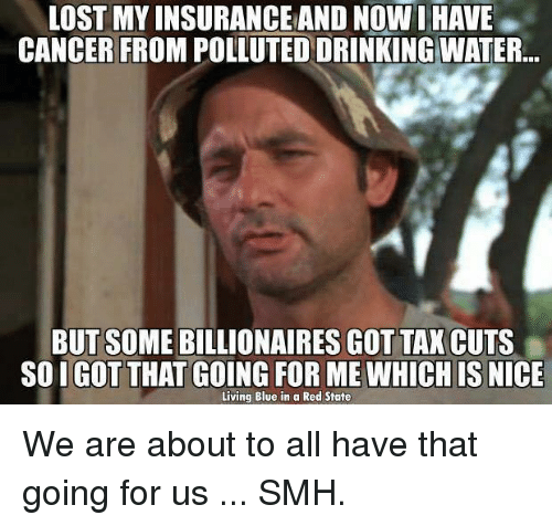 Pollute: LOST MY INSURANCEAND NOW I HAVE  CANCER FROM POLLUTED DRINKING WATER  BUT SOME BILLIONAIRES GOT TAX CUTS  SOIGOT THAT GOING FOR ME WHICH IS  NICE  Living Blue in a Red State We are about to all have that going for us ... SMH.