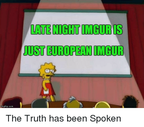 Imgur, Truth, and Been: LOTE NIGHT IMGURIS  JUST EUROPEAN IMGUR  mgflip.com The Truth has been Spoken