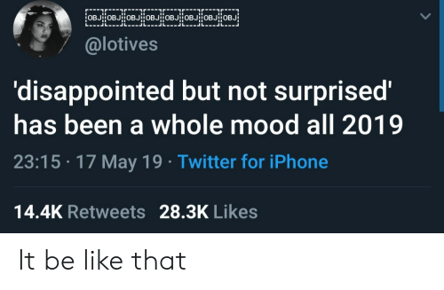 Not Surprised: @lotives  'disappointed but not surprised'  has been a whole mood all 2019  23:15 17 May 19 Twitter for iPhone  14.4K Retweets 28.3K Likes It be like that